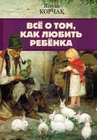 Книга АСТ Все о том, как любить ребенка (Корчак Я.) -